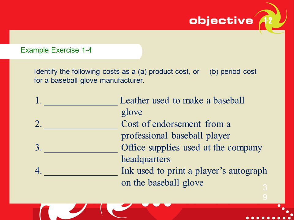 Example Exercise 1-4 Identify the following costs as a (a) product cost, or (b) period cost for a baseball glove manufacturer. 1-2 3939 1.____________