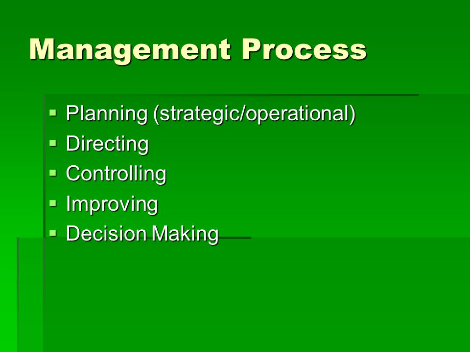 Management Process  Planning (strategic/operational)  Directing  Controlling  Improving  Decision Making