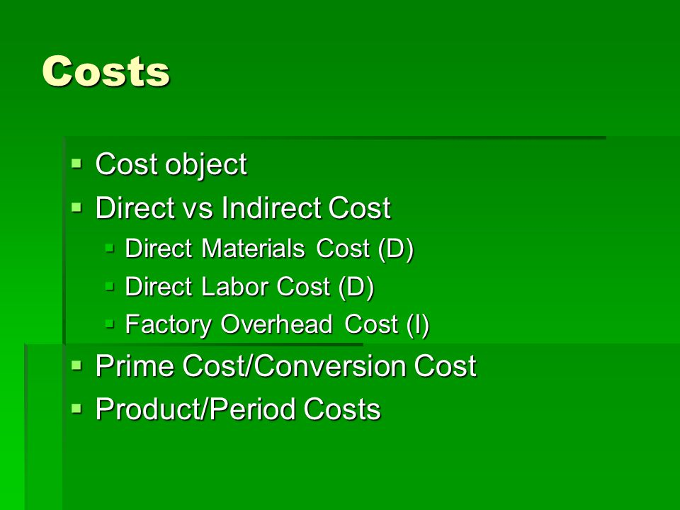 Costs  Cost object  Direct vs Indirect Cost  Direct Materials Cost (D)  Direct Labor Cost (D)  Factory Overhead Cost (I)  Prime Cost/Conversion