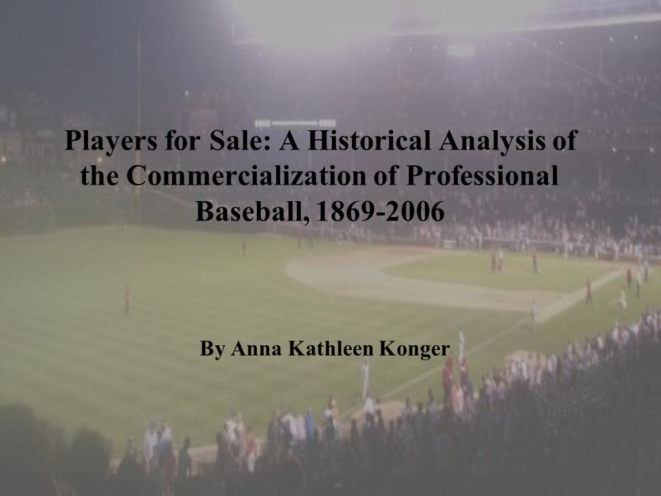 Players for Sale: A Historical Analysis of the Commercialization of Professional Baseball, 1869-2006 By Anna Kathleen Konger
