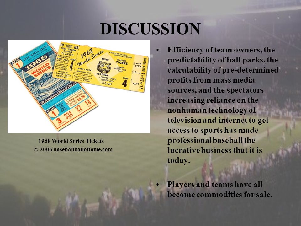 DISCUSSION 1968 World Series Tickets © 2006 baseballhalloffame.com Efficiency of team owners, the predictability of ball parks, the calculability of pre-determined profits from mass media sources, and the spectators increasing reliance on the nonhuman technology of television and internet to get access to sports has made professional baseball the lucrative business that it is today.