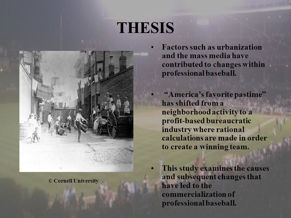 THESIS © Cornell University Factors such as urbanization and the mass media have contributed to changes within professional baseball.