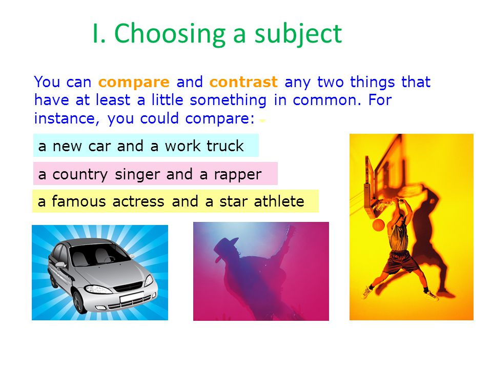I. Choosing a subject You can compare and contrast any two things that have at least a little something in common. For instance, you could compare: a