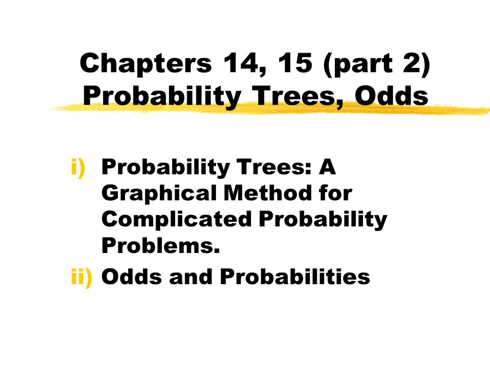 Chapters 14, 15 (part 2) Probability Trees, Odds i)Probability Trees: A Graphical Method for Complicated Probability Problems.