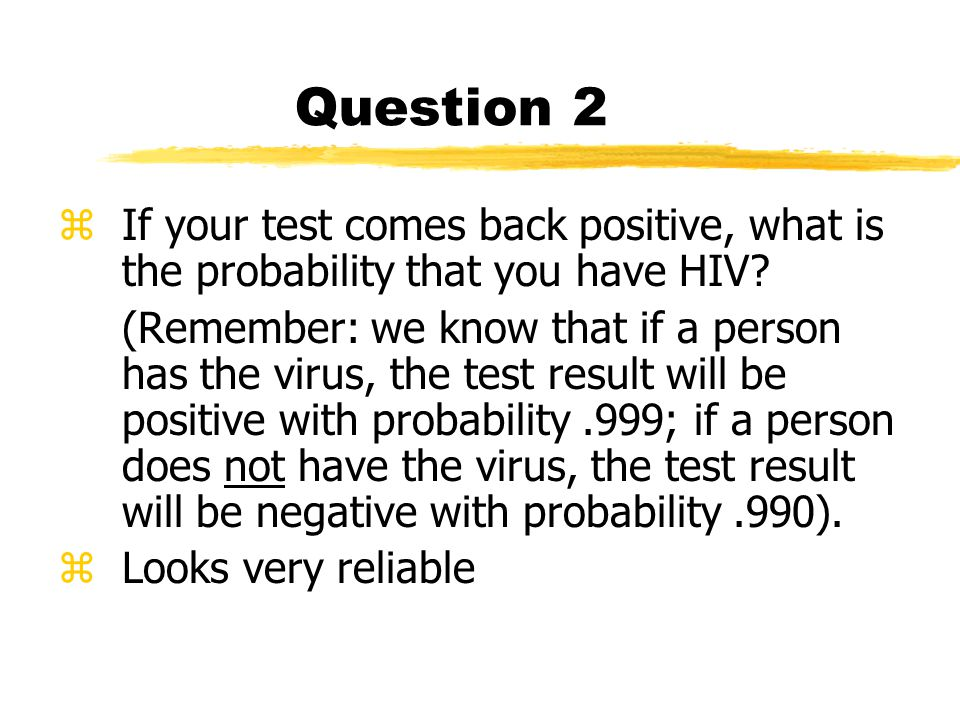 Question 2 zIf your test comes back positive, what is the probability that you have HIV.