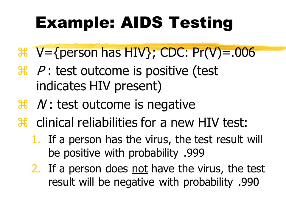 Example: AIDS Testing zV={person has HIV}; CDC: Pr(V)=.006 zP : test outcome is positive (test indicates HIV present) zN : test outcome is negative zclinical reliabilities for a new HIV test: 1.If a person has the virus, the test result will be positive with probability.999 2.If a person does not have the virus, the test result will be negative with probability.990