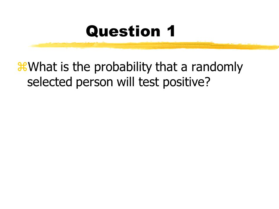 Question 1 zWhat is the probability that a randomly selected person will test positive