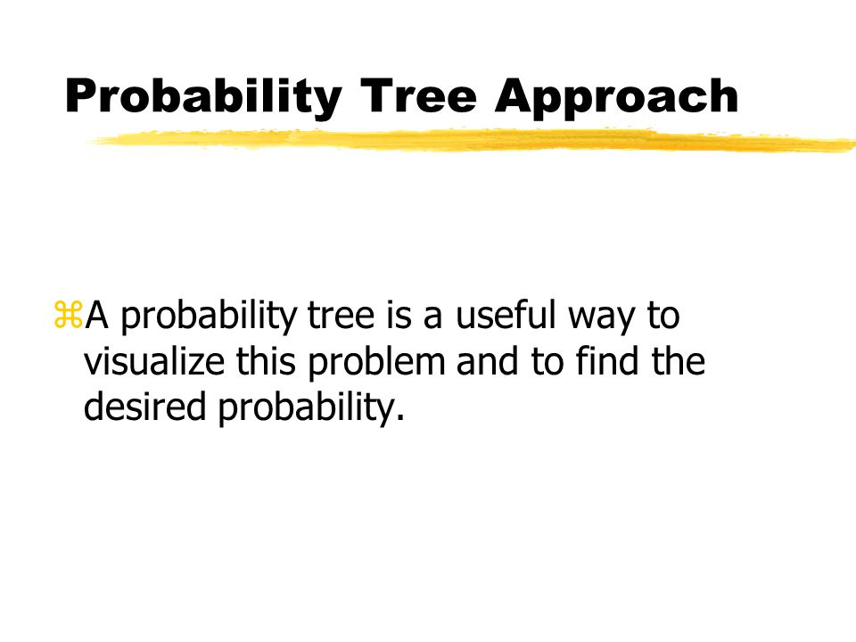 Probability Tree Approach zA probability tree is a useful way to visualize this problem and to find the desired probability.