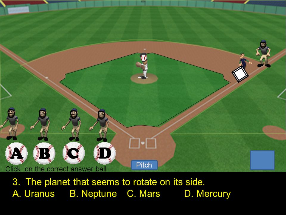 1 2 Pitch Your Out. Click to keep continue. 2. Planets orbit the Sun and Moons orbit ______ A.