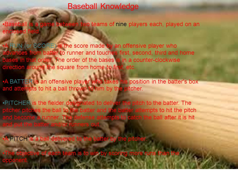 Baseball Knowledge Baseball is a game between two teams of nine players each, played on an enclosed field. A RUN (or SCORE) is the score made by an of