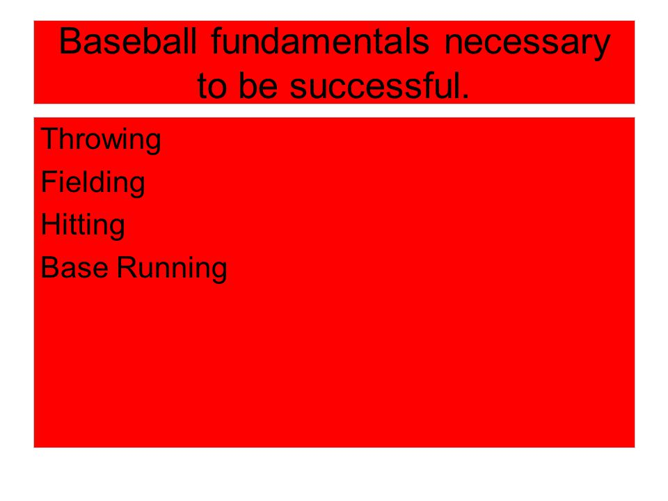 Baseball fundamentals necessary to be successful. Throwing Fielding Hitting Base Running