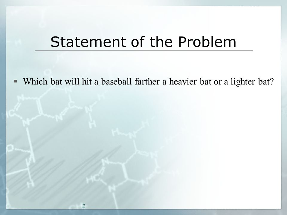 2 Statement of the Problem  Which bat will hit a baseball farther a heavier bat or a lighter bat