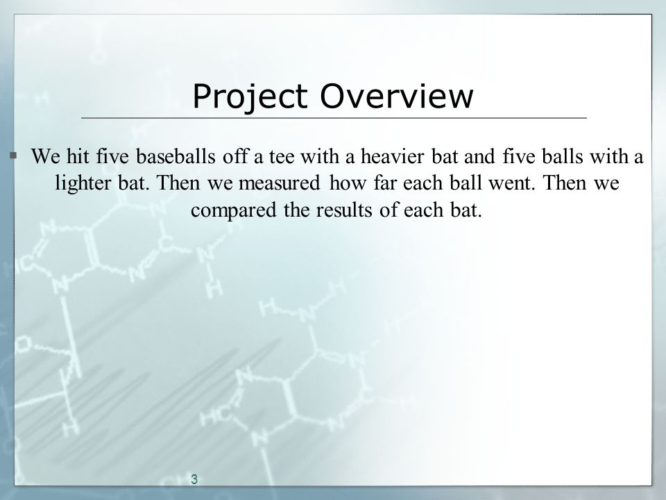 3 Project Overview  We hit five baseballs off a tee with a heavier bat and five balls with a lighter bat.