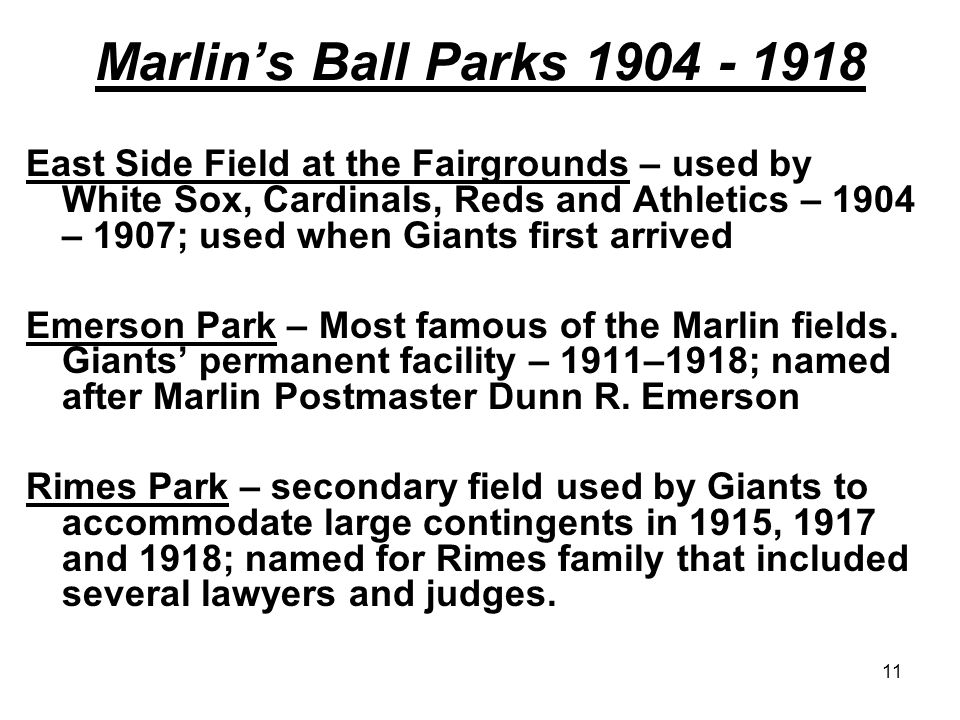 11 Marlin's Ball Parks 1904 - 1918 East Side Field at the Fairgrounds – used by White Sox, Cardinals, Reds and Athletics – 1904 – 1907; used when Giants first arrived Emerson Park – Most famous of the Marlin fields.