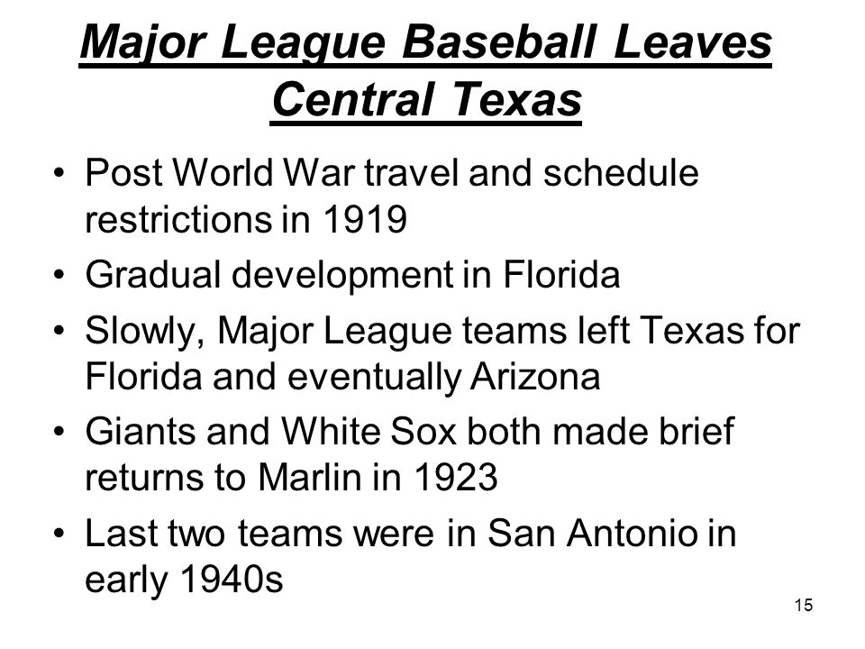 15 Major League Baseball Leaves Central Texas Post World War travel and schedule restrictions in 1919 Gradual development in Florida Slowly, Major League teams left Texas for Florida and eventually Arizona Giants and White Sox both made brief returns to Marlin in 1923 Last two teams were in San Antonio in early 1940s