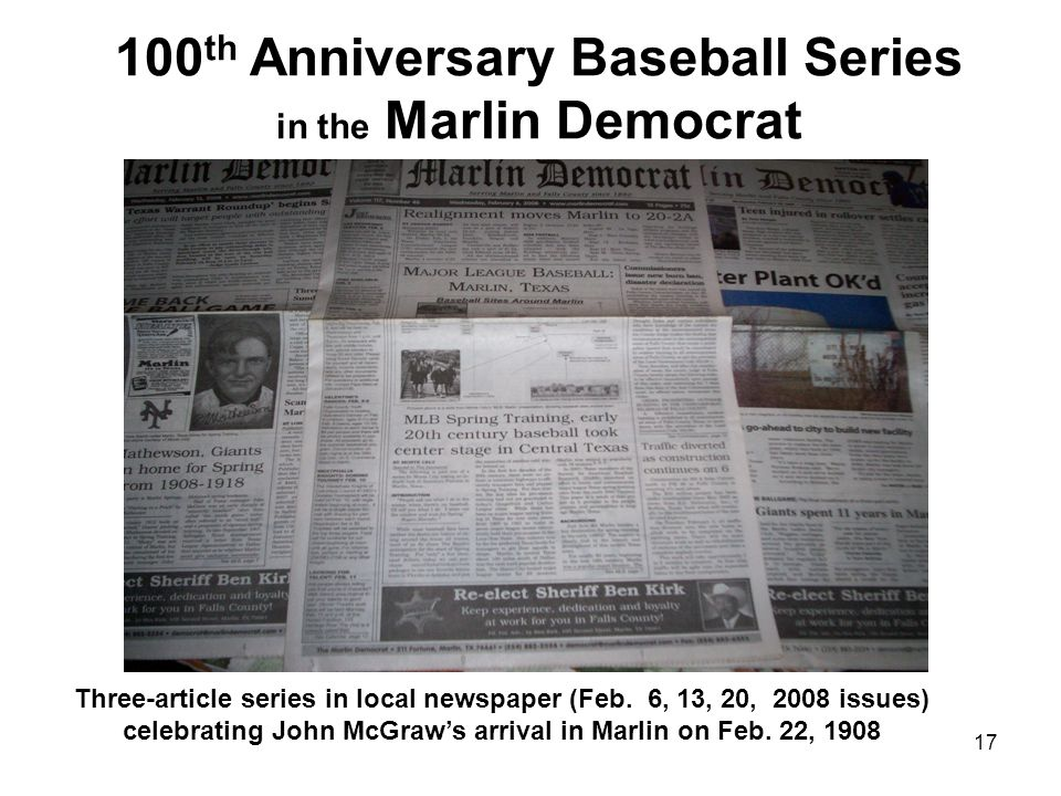 17 100 th Anniversary Baseball Series in the Marlin Democrat Take picture of newspaper front pages And insert here Three-article series in local newspaper (Feb.