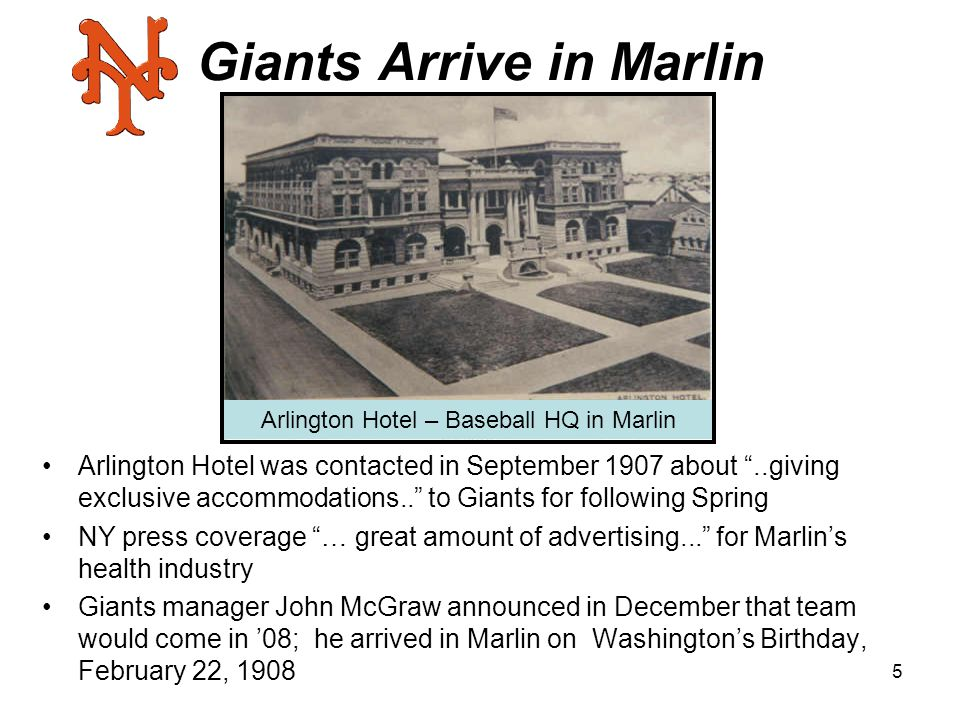 5 Giants Arrive in Marlin Arlington Hotel was contacted in September 1907 about ..giving exclusive accommodations.. to Giants for following Spring NY press coverage … great amount of advertising... for Marlin's health industry Giants manager John McGraw announced in December that team would come in '08; he arrived in Marlin on Washington's Birthday, February 22, 1908 Arlington Hotel – Baseball HQ in Marlin