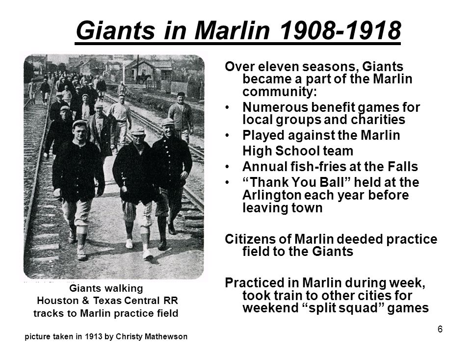 6 Giants in Marlin 1908-1918 Over eleven seasons, Giants became a part of the Marlin community: Numerous benefit games for local groups and charities Played against the Marlin High School team Annual fish-fries at the Falls Thank You Ball held at the Arlington each year before leaving town Citizens of Marlin deeded practice field to the Giants Practiced in Marlin during week, took train to other cities for weekend split squad games Giants walking Houston & Texas Central RR tracks to Marlin practice field picture taken in 1913 by Christy Mathewson
