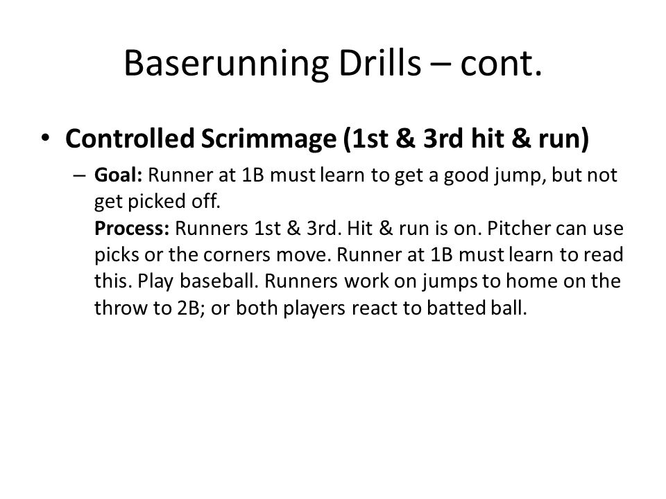 Baserunning Drills – cont. Controlled Scrimmage (1st & 3rd hit & run) – Goal: Runner at 1B must learn to get a good jump, but not get picked off. Proc