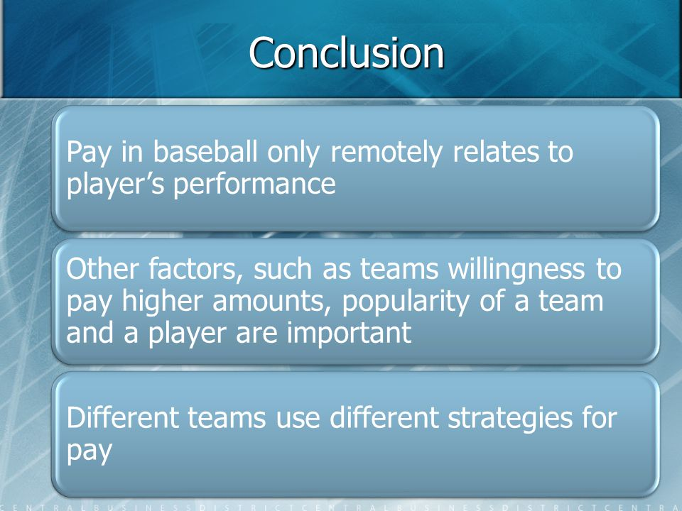 Conclusion Pay in baseball only remotely relates to player's performance Other factors, such as teams willingness to pay higher amounts, popularity of a team and a player are important Different teams use different strategies for pay