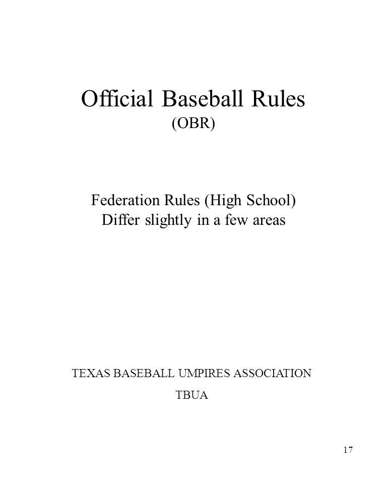 17 Official Baseball Rules (OBR) Federation Rules (High School) Differ slightly in a few areas TEXAS BASEBALL UMPIRES ASSOCIATION TBUA