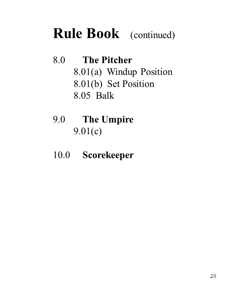 20 Rule Book (continued) 8.0The Pitcher 8.01(a) Windup Position 8.01(b) Set Position 8.05 Balk 9.0The Umpire 9.01(c) 10.0Scorekeeper