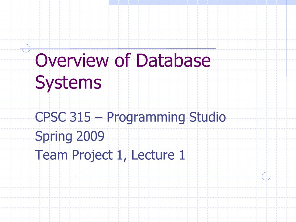 Overview of Database Systems CPSC 315 – Programming Studio Spring 2009 Team Project 1, Lecture 1