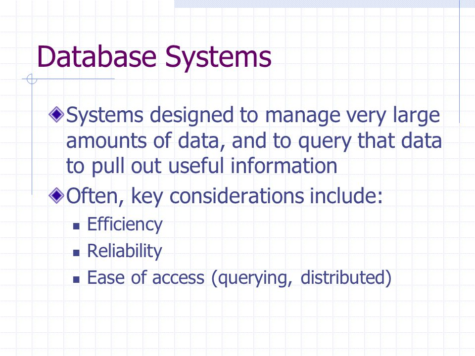 Database Systems Systems designed to manage very large amounts of data, and to query that data to pull out useful information Often, key considerations include: Efficiency Reliability Ease of access (querying, distributed)