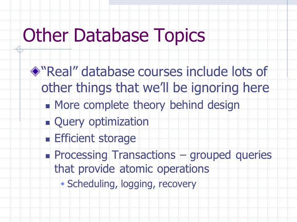Other Database Topics Real database courses include lots of other things that we'll be ignoring here More complete theory behind design Query optimization Efficient storage Processing Transactions – grouped queries that provide atomic operations  Scheduling, logging, recovery