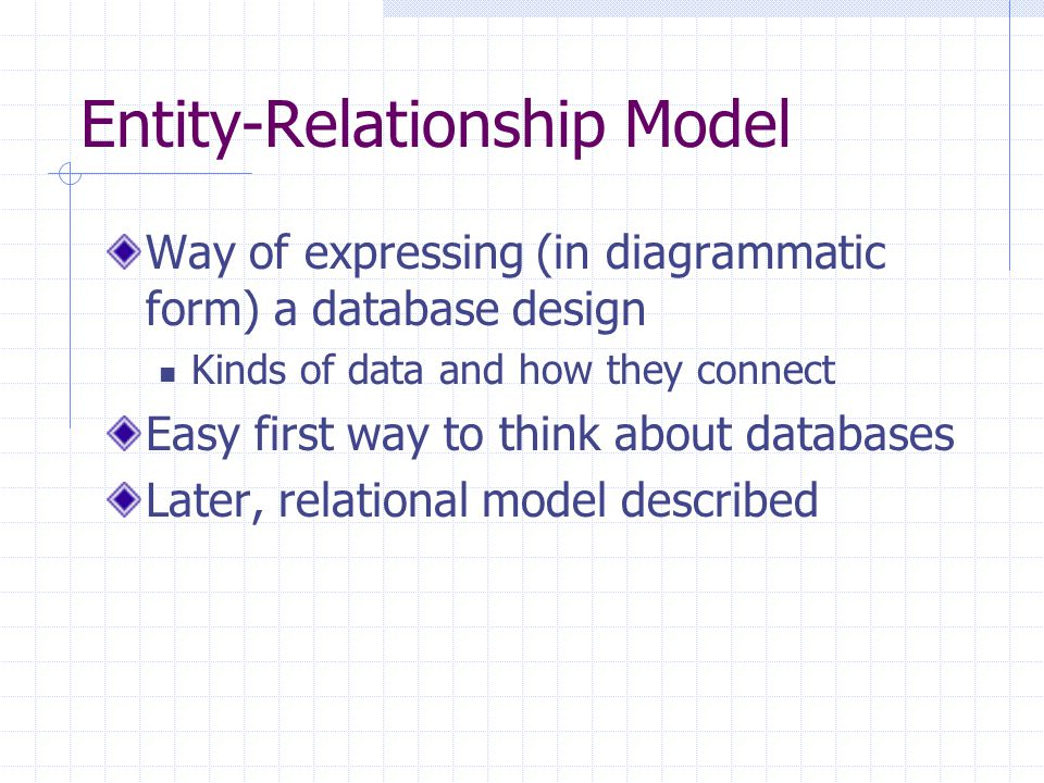 Entity-Relationship Model Way of expressing (in diagrammatic form) a database design Kinds of data and how they connect Easy first way to think about databases Later, relational model described