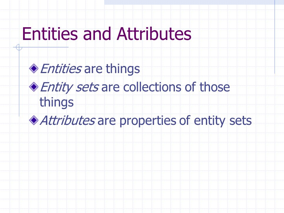 Entities and Attributes Entities are things Entity sets are collections of those things Attributes are properties of entity sets