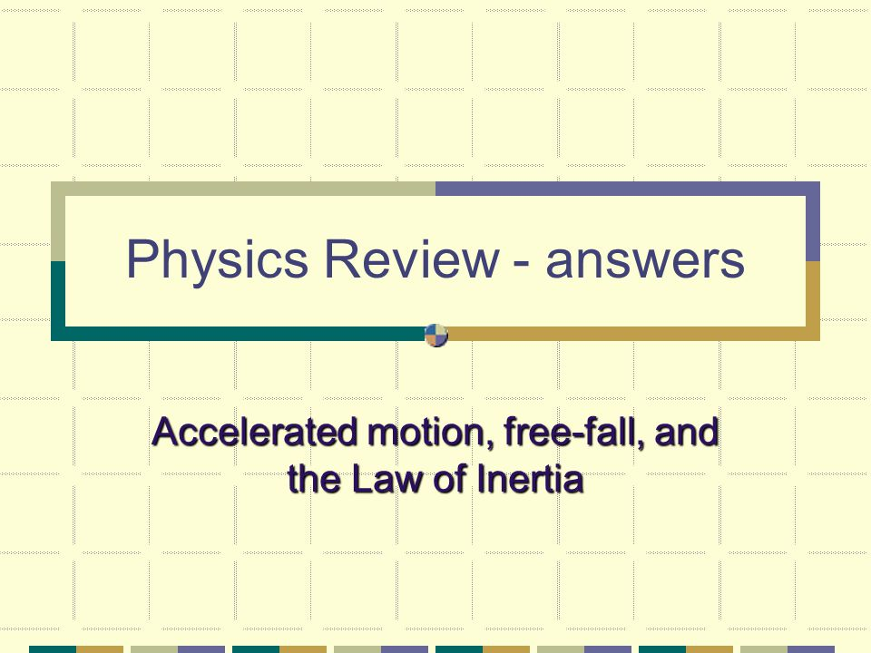 Physics Review - answers Accelerated motion, free-fall, and the Law of Inertia