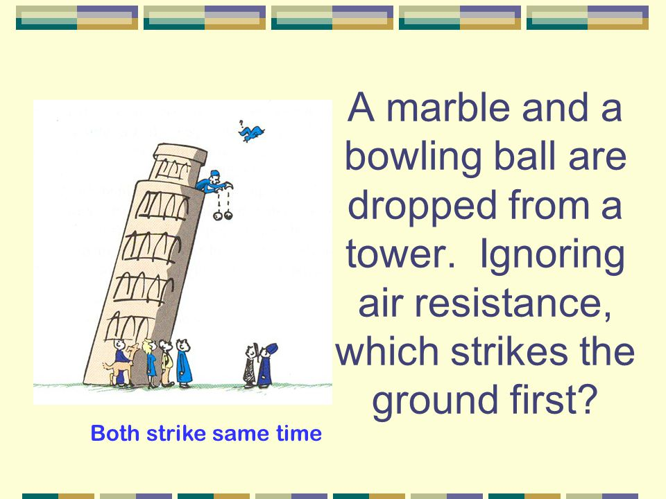 A marble and a bowling ball are dropped from a tower.