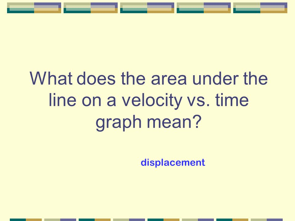What does the area under the line on a velocity vs. time graph mean? displacement