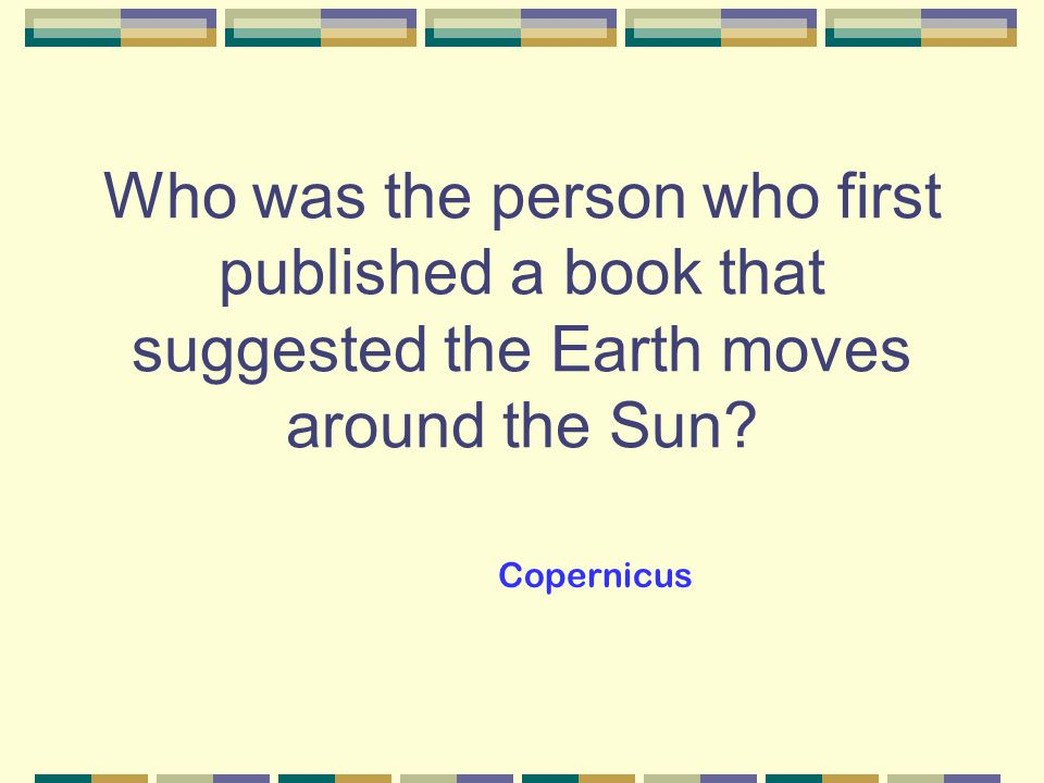 Who was the person who first published a book that suggested the Earth moves around the Sun.