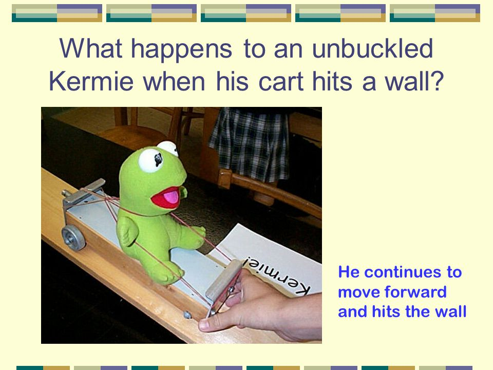 What happens to an unbuckled Kermie when his cart hits a wall.
