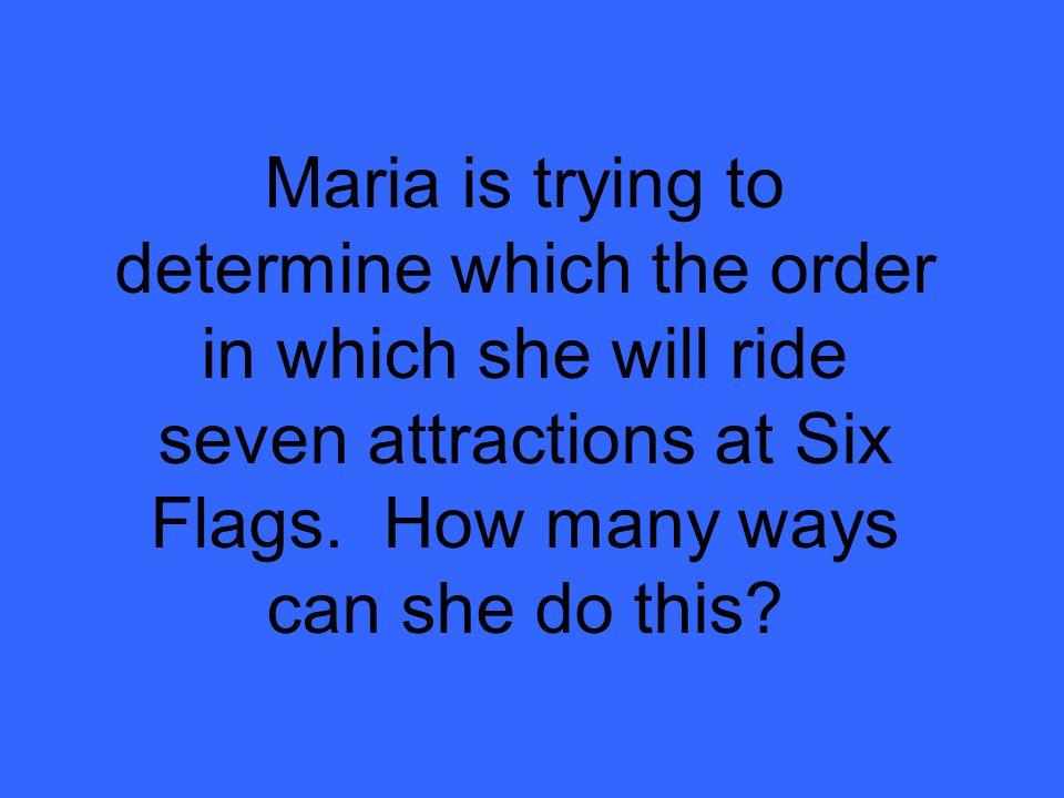 Maria is trying to determine which the order in which she will ride seven attractions at Six Flags.