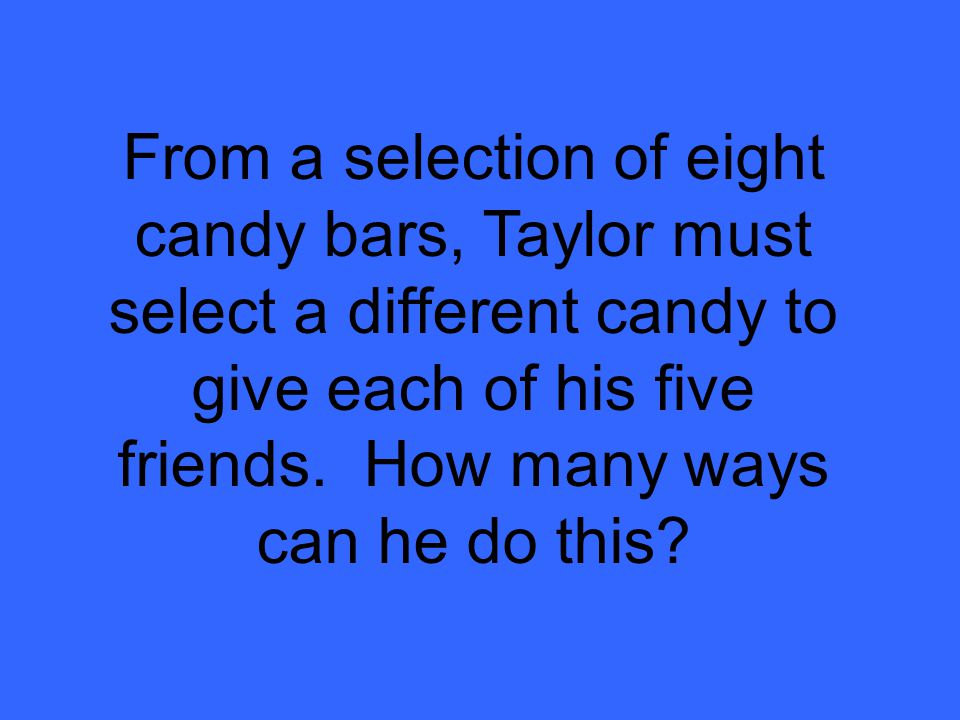 From a selection of eight candy bars, Taylor must select a different candy to give each of his five friends.