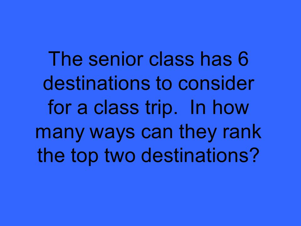 The senior class has 6 destinations to consider for a class trip.