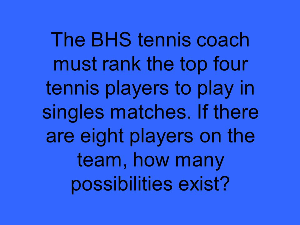 The BHS tennis coach must rank the top four tennis players to play in singles matches.