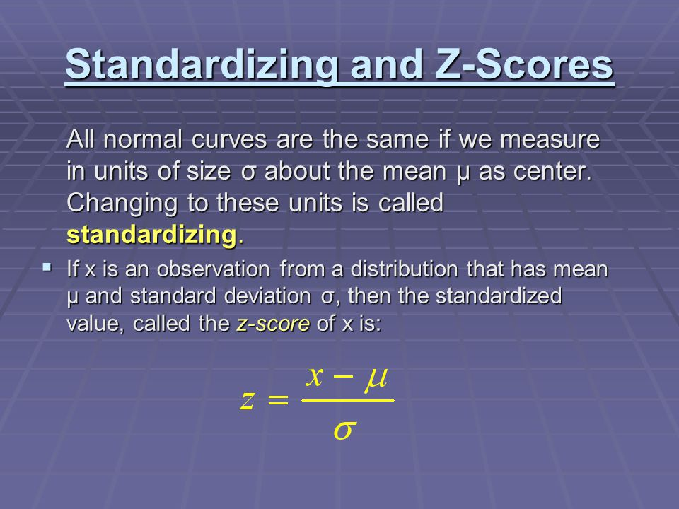 Standardizing and Z-Scores All normal curves are the same if we measure in units of size σ about the mean μ as center. Changing to these units is call