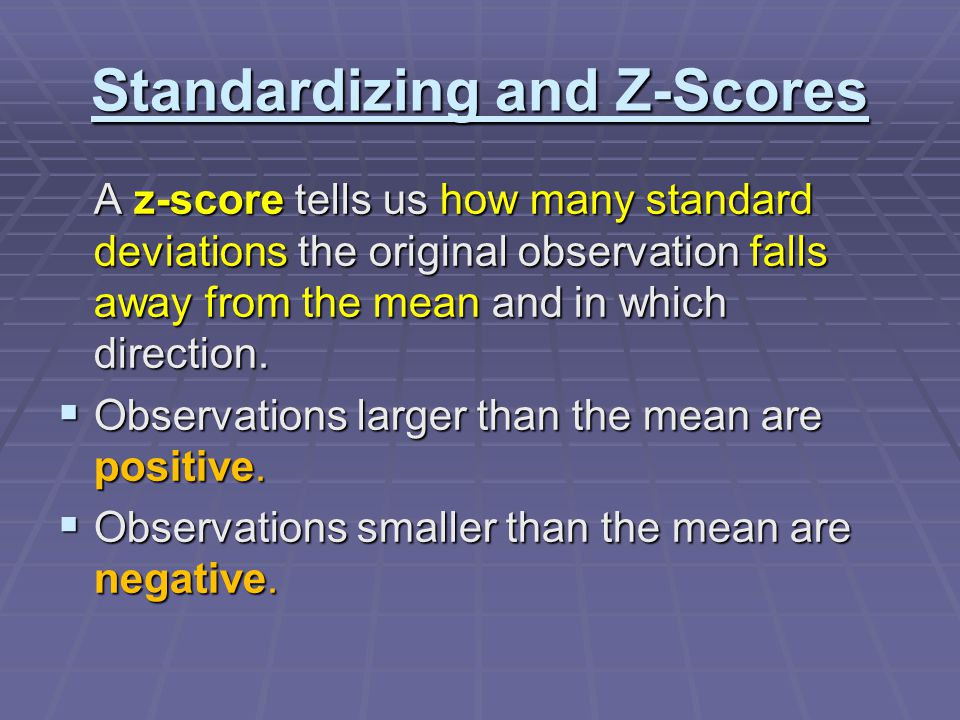 Standardizing and Z-Scores A z-score tells us how many standard deviations the original observation falls away from the mean and in which direction.