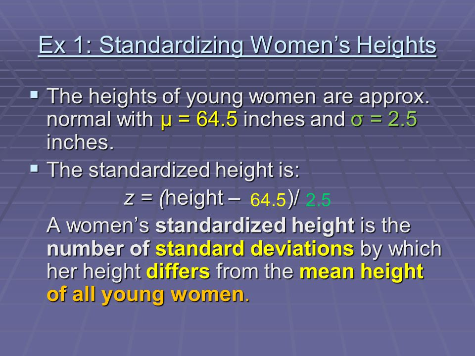 Ex 1: Standardizing Women's Heights  The heights of young women are approx. normal with μ = 64.5 inches and σ = 2.5 inches.  The standardized height