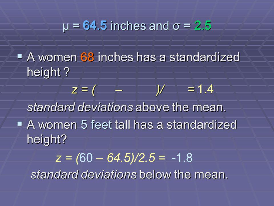 μ = 64.5 inches and σ = 2.5  A women 68 inches has a standardized height ? z = ( – )/ = standard deviations above the mean.  A women 5 feet tall has