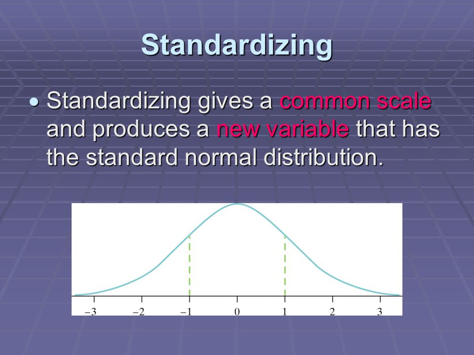 Standardizing  Standardizing gives a common scale and produces a new variable that has the standard normal distribution.