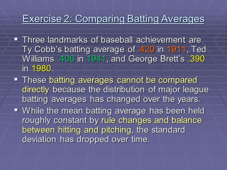 Exercise 2: Comparing Batting Averages  Three landmarks of baseball achievement are Ty Cobb's batting average of.420 in 1911, Ted Williams.406 in 1941, and George Brett's.390 in 1980.