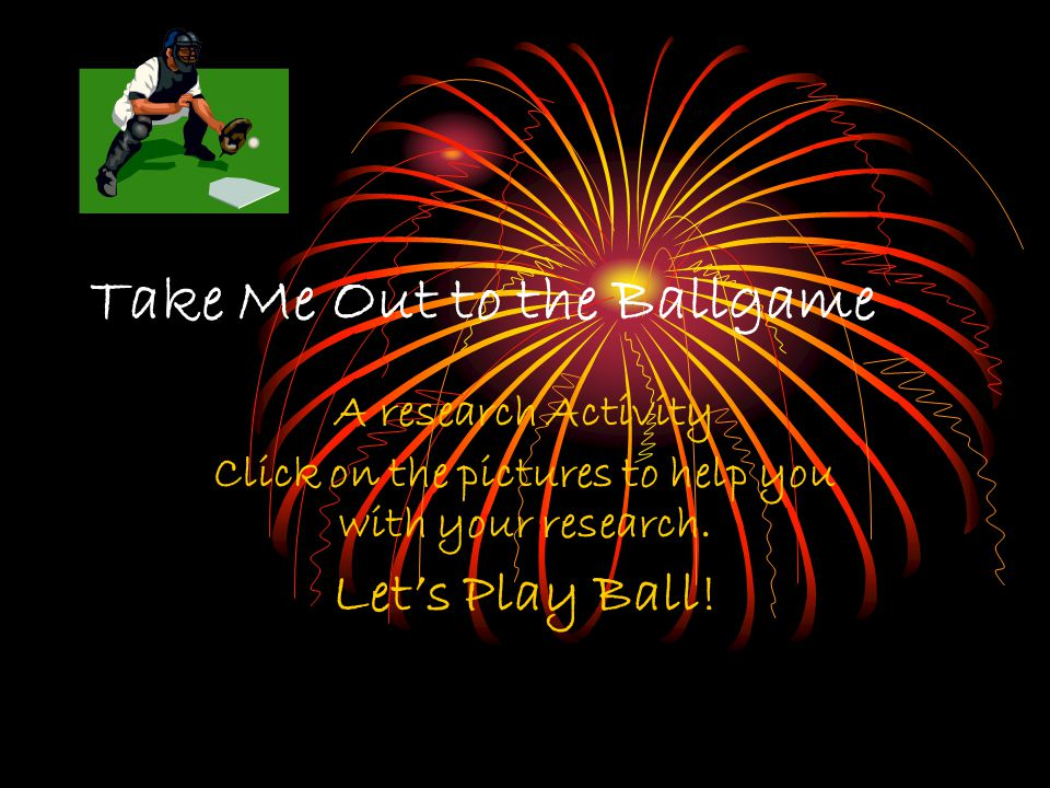 Take Me Out to the Ballgame A research Activity Click on the pictures to help you with your research.