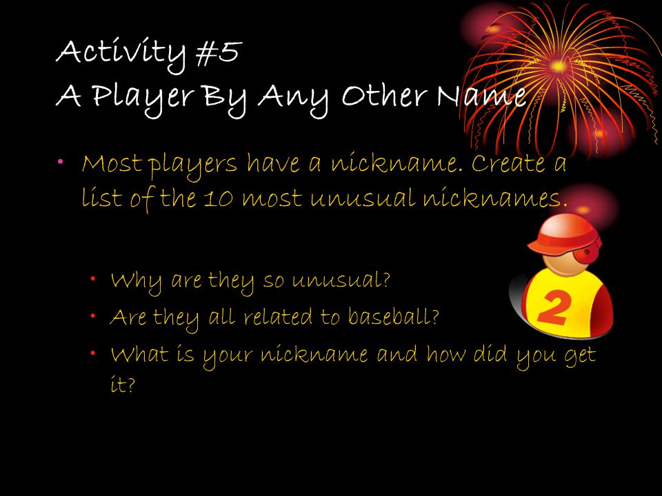 Activity #5 A Player By Any Other Name Most players have a nickname. Create a list of the 10 most unusual nicknames. Why are they so unusual? Are they