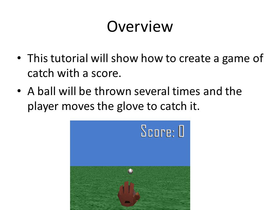 Overview This tutorial will show how to create a game of catch with a score.