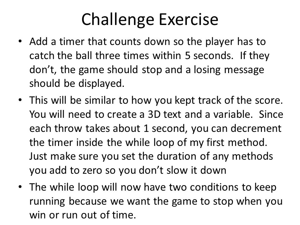 Challenge Exercise Add a timer that counts down so the player has to catch the ball three times within 5 seconds.